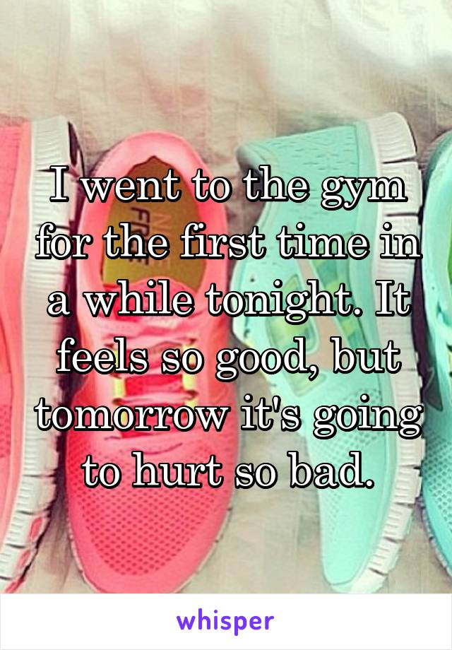 I went to the gym for the first time in a while tonight. It feels so good, but tomorrow it's going to hurt so bad.