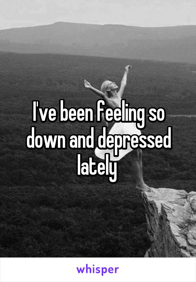 I've been feeling so down and depressed lately