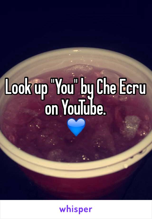 """Look up """"You"""" by Che Ecru on YouTube.  💙"""