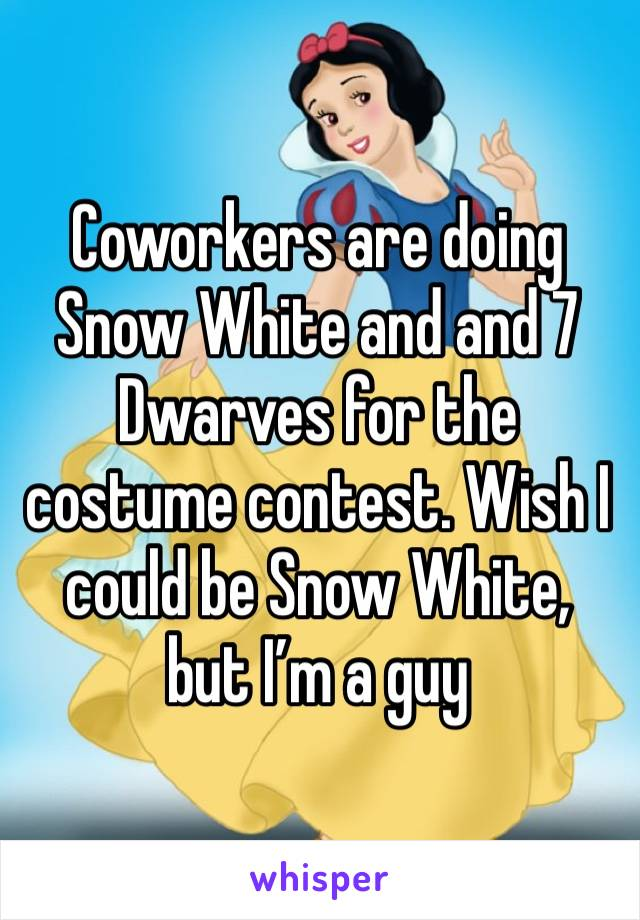 Coworkers are doing Snow White and and 7 Dwarves for the costume contest. Wish I could be Snow White, but I'm a guy