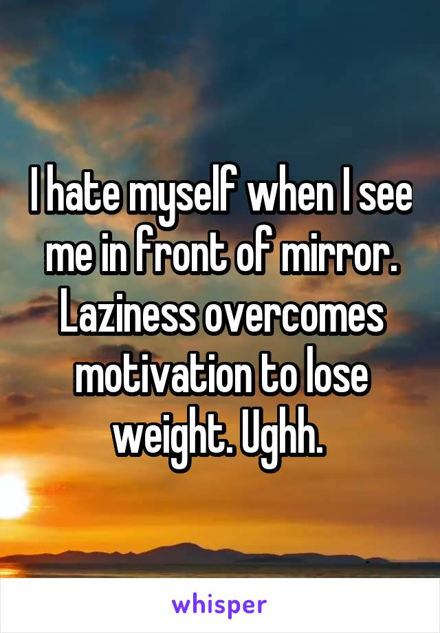 I hate myself when I see me in front of mirror. Laziness overcomes motivation to lose weight. Ughh.