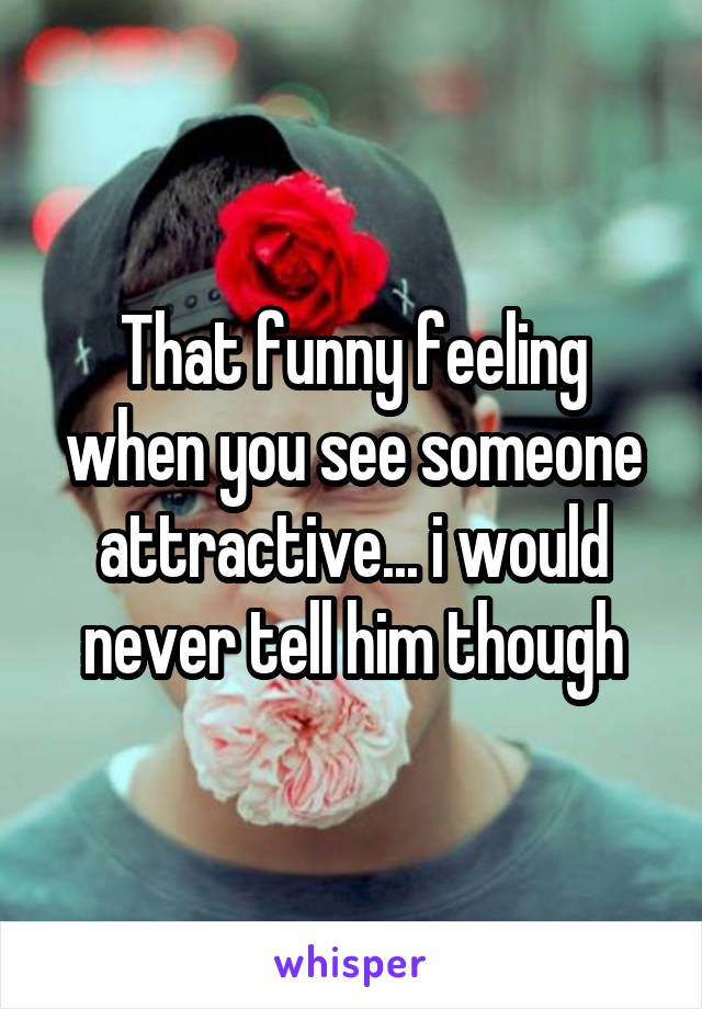 That funny feeling when you see someone attractive... i would never tell him though