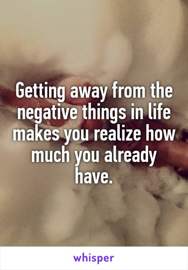 Getting away from the negative things in life makes you realize how much you already have.
