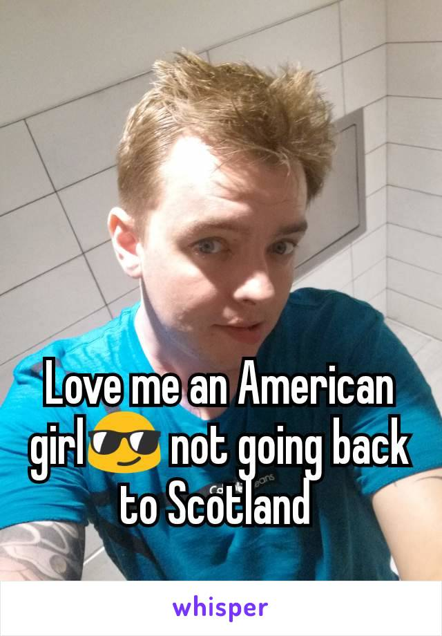 Love me an American girl😎 not going back to Scotland