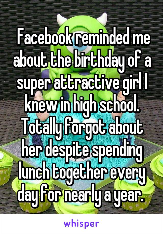 Facebook reminded me about the birthday of a super attractive girl I knew in high school. Totally forgot about her despite spending lunch together every day for nearly a year.