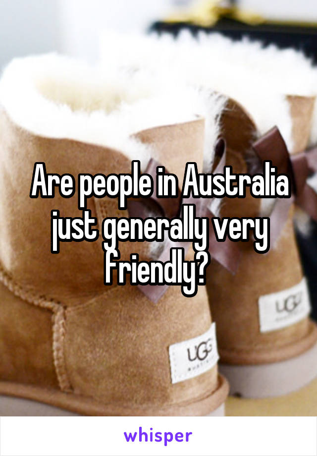 Are people in Australia just generally very friendly?