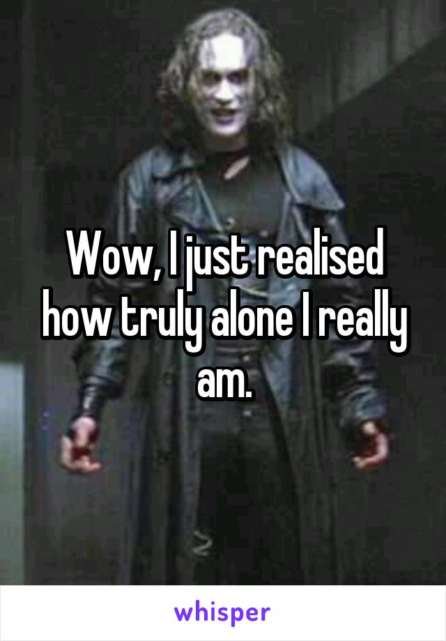 Wow, I just realised how truly alone I really am.