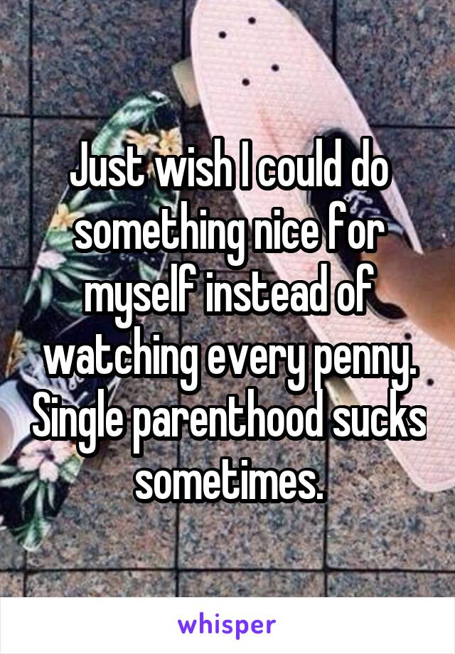 Just wish I could do something nice for myself instead of watching every penny. Single parenthood sucks sometimes.