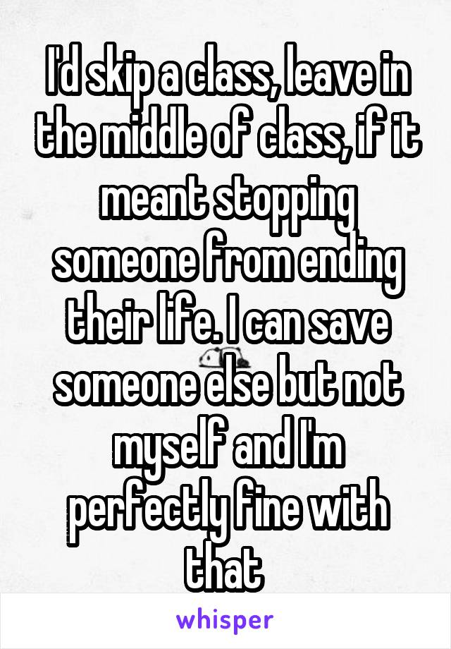 I'd skip a class, leave in the middle of class, if it meant stopping someone from ending their life. I can save someone else but not myself and I'm perfectly fine with that