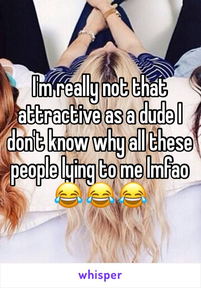 I'm really not that attractive as a dude I don't know why all these people lying to me lmfao 😂 😂 😂