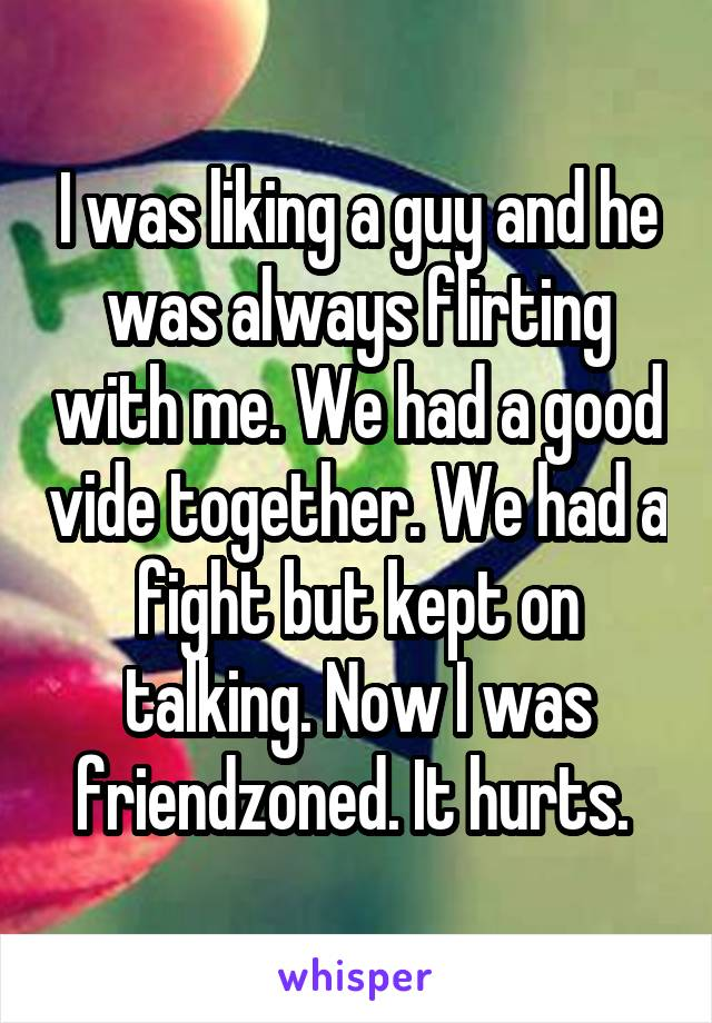 I was liking a guy and he was always flirting with me. We had a good vide together. We had a fight but kept on talking. Now I was friendzoned. It hurts.