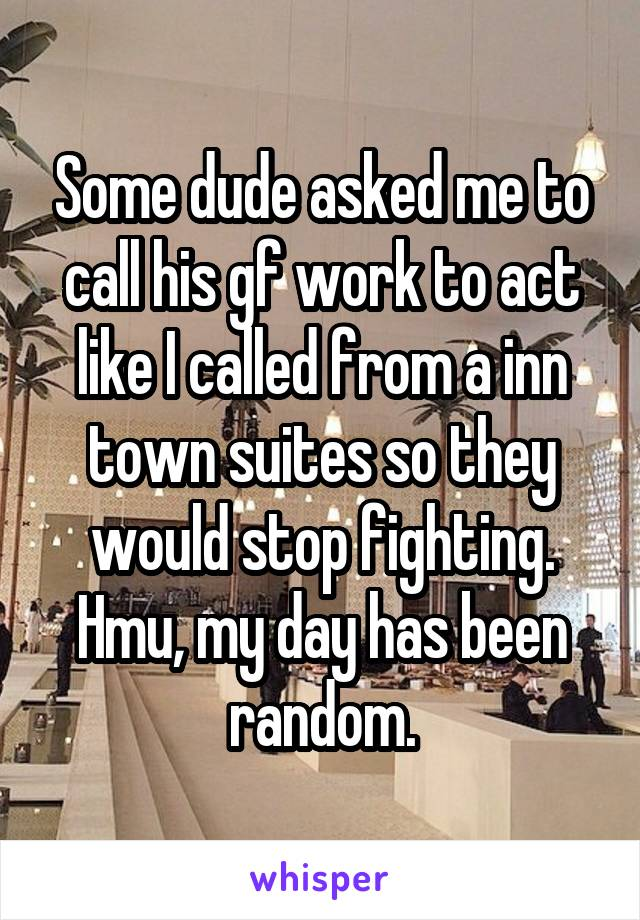 Some dude asked me to call his gf work to act like I called from a inn town suites so they would stop fighting. Hmu, my day has been random.