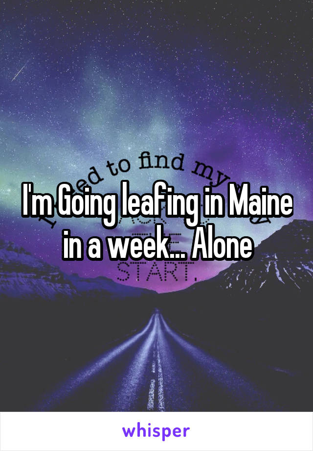 I'm Going leafing in Maine in a week... Alone