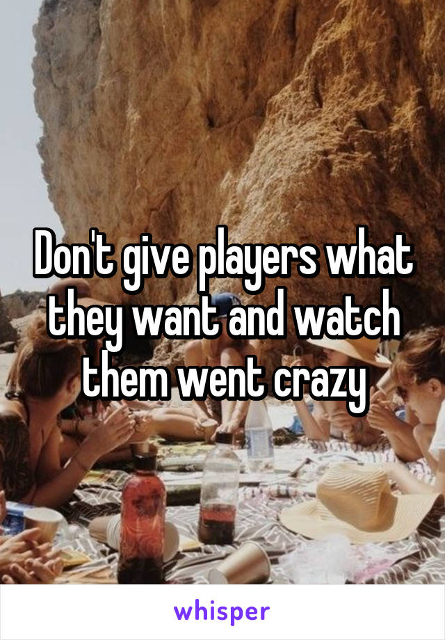 Don't give players what they want and watch them went crazy