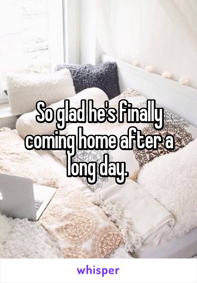 So glad he's finally coming home after a long day.