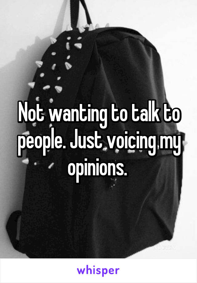 Not wanting to talk to people. Just voicing my opinions.