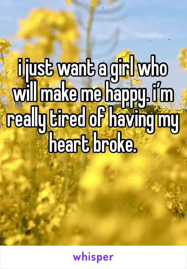 i just want a girl who will make me happy. i'm really tired of having my heart broke.