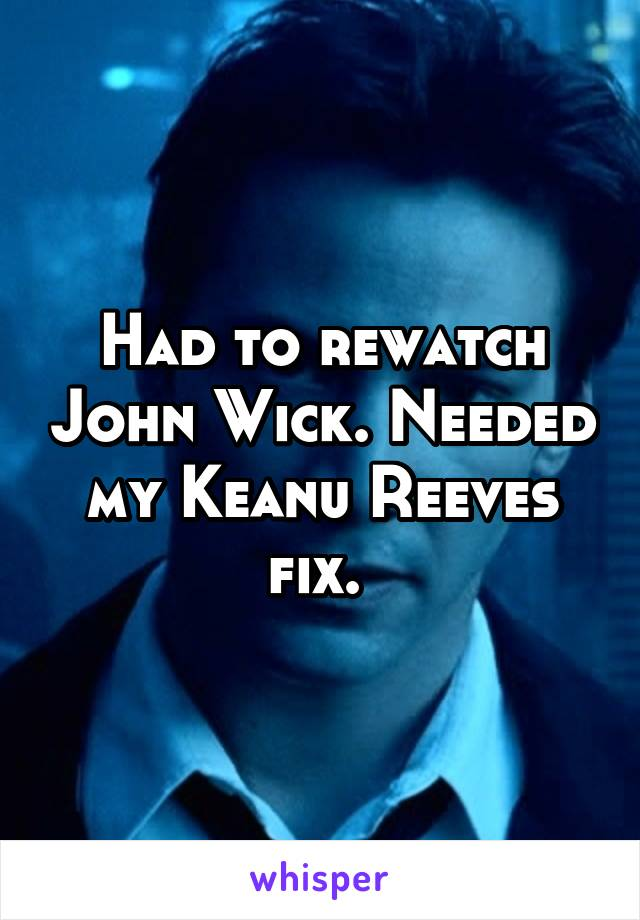 Had to rewatch John Wick. Needed my Keanu Reeves fix.