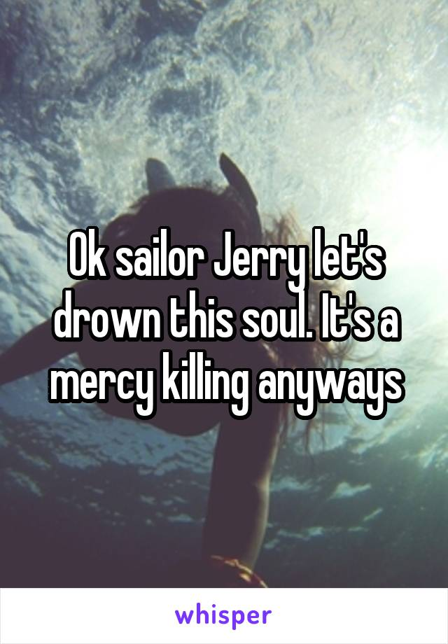 Ok sailor Jerry let's drown this soul. It's a mercy killing anyways