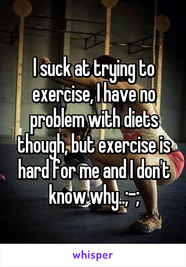 I suck at trying to exercise, I have no problem with diets though, but exercise is hard for me and I don't know why..;-;