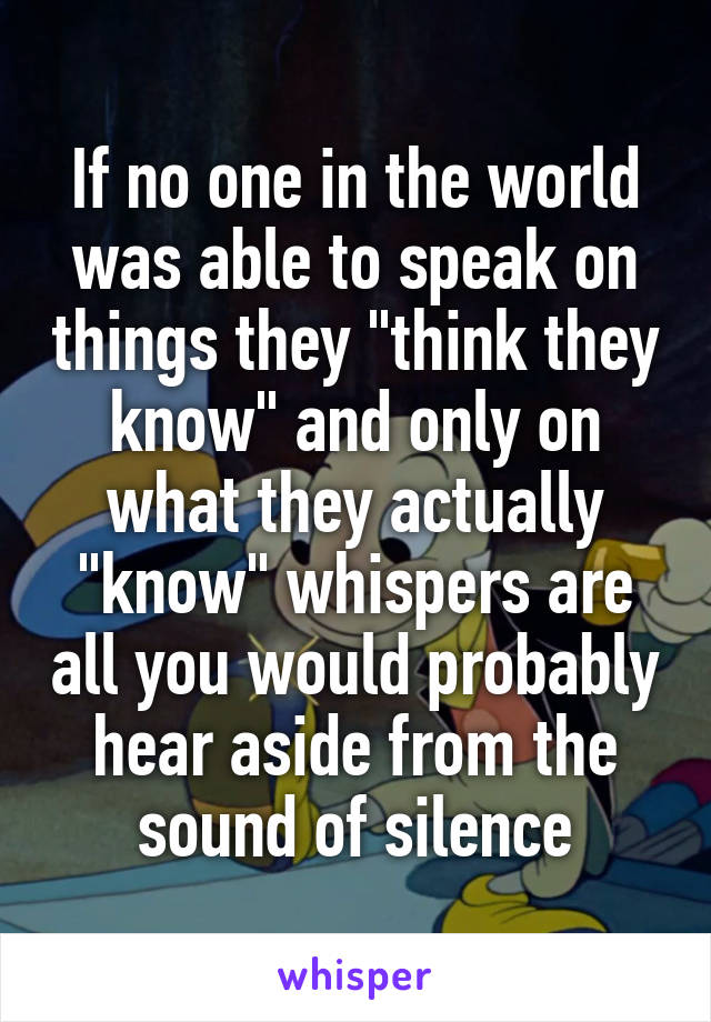 "If no one in the world was able to speak on things they ""think they know"" and only on what they actually ""know"" whispers are all you would probably hear aside from the sound of silence"