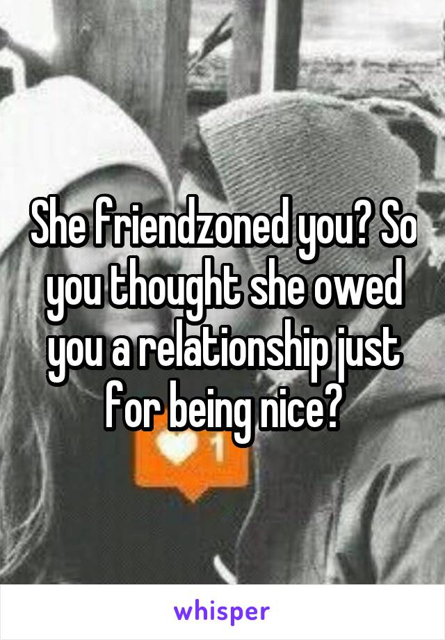 She friendzoned you? So you thought she owed you a relationship just for being nice?
