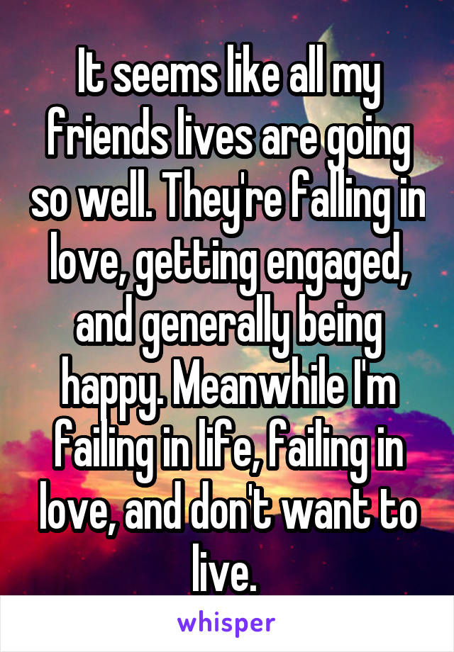 It seems like all my friends lives are going so well. They're falling in love, getting engaged, and generally being happy. Meanwhile I'm failing in life, failing in love, and don't want to live.