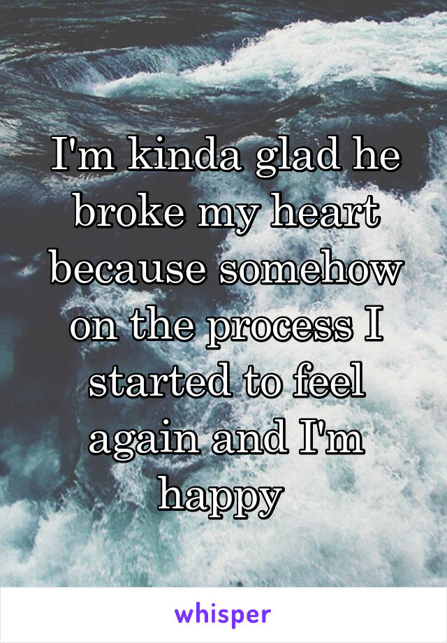 I'm kinda glad he broke my heart because somehow on the process I started to feel again and I'm happy
