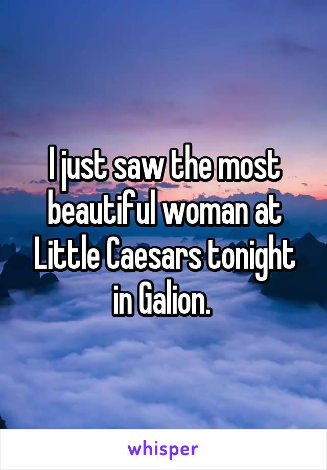 I just saw the most beautiful woman at Little Caesars tonight in Galion.