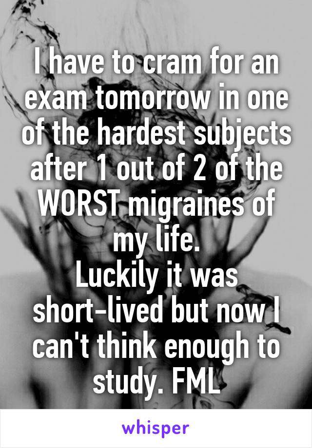 I have to cram for an exam tomorrow in one of the hardest subjects after 1 out of 2 of the WORST migraines of my life. Luckily it was short-lived but now I can't think enough to study. FML