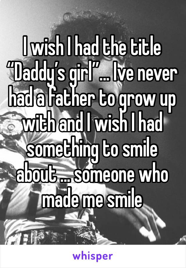 "I wish I had the title ""Daddy's girl""... Ive never had a father to grow up with and I wish I had something to smile about ... someone who made me smile"