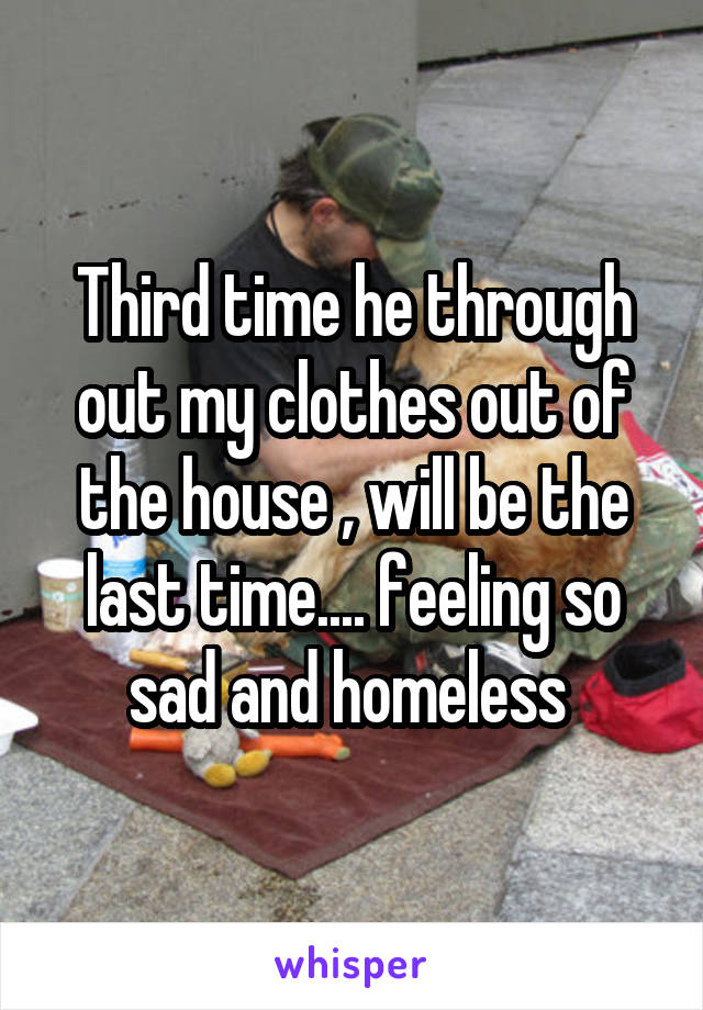 Third time he through out my clothes out of the house , will be the last time.... feeling so sad and homeless