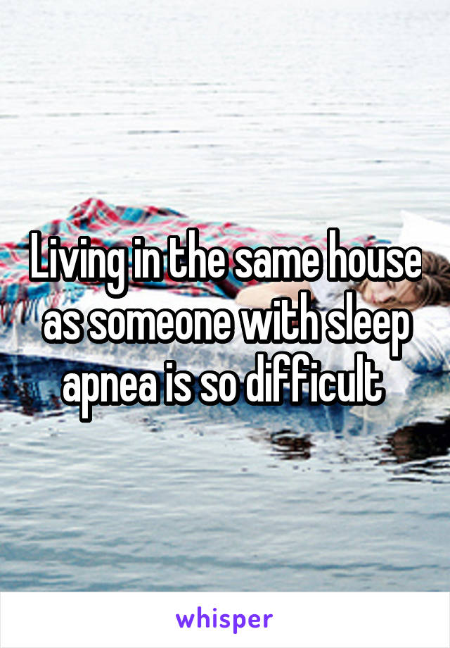 Living in the same house as someone with sleep apnea is so difficult