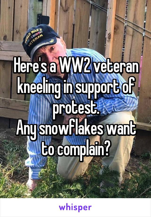 Here's a WW2 veteran kneeling in support of protest. Any snowflakes want to complain?