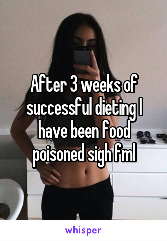 After 3 weeks of successful dieting I have been food poisoned sigh fml