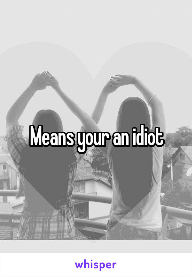 Means your an idiot