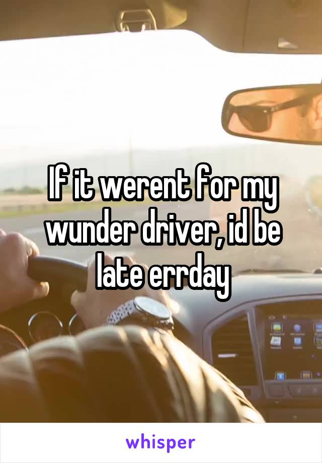 If it werent for my wunder driver, id be late errday