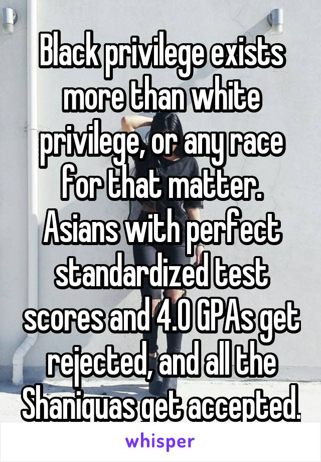 Black privilege exists more than white privilege, or any race for that matter. Asians with perfect standardized test scores and 4.0 GPAs get rejected, and all the Shaniquas get accepted.