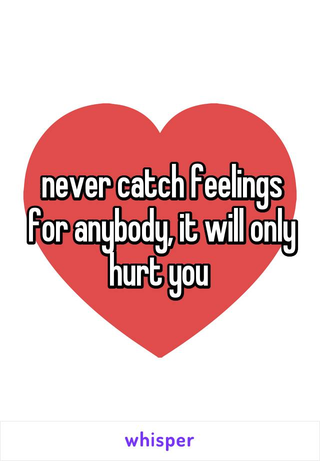never catch feelings for anybody, it will only hurt you