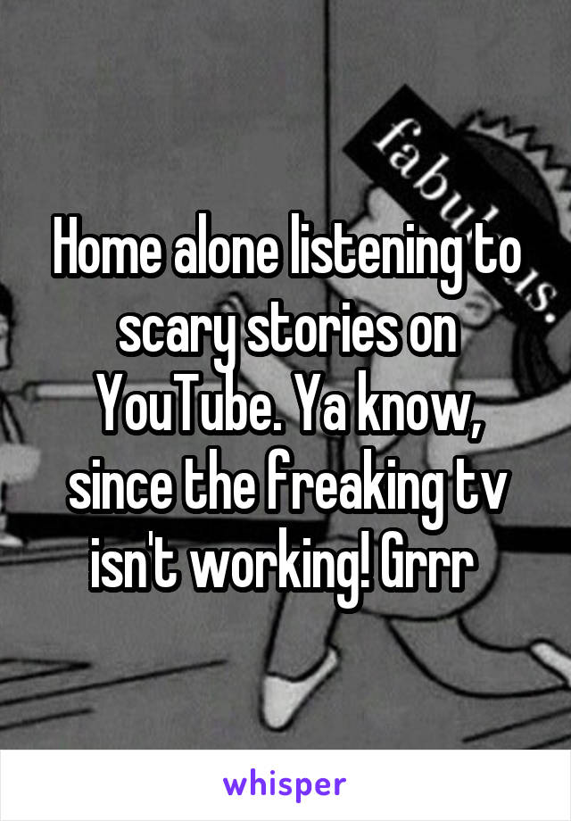 Home alone listening to scary stories on YouTube. Ya know, since the freaking tv isn't working! Grrr