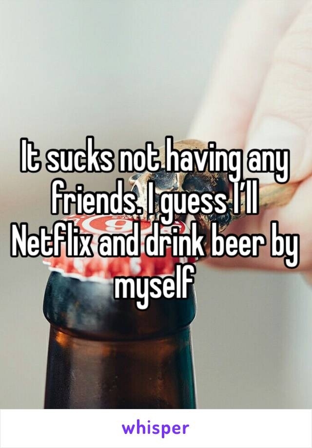 It sucks not having any friends. I guess I'll Netflix and drink beer by myself