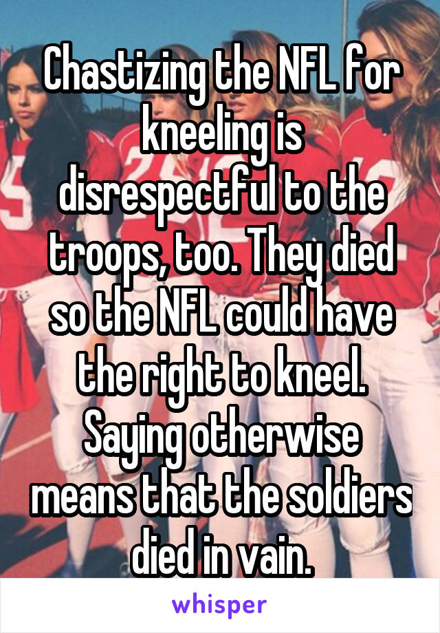 Chastizing the NFL for kneeling is disrespectful to the troops, too. They died so the NFL could have the right to kneel. Saying otherwise means that the soldiers died in vain.