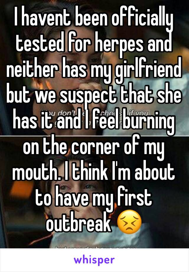 I havent been officially tested for herpes and neither has my girlfriend but we suspect that she has it and I feel burning on the corner of my mouth. I think I'm about to have my first outbreak 😣