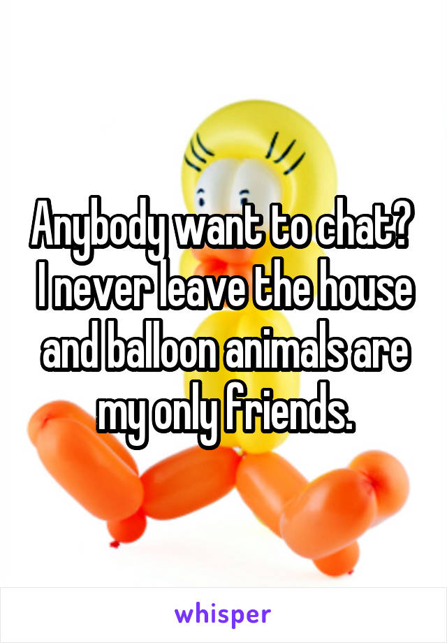 Anybody want to chat?  I never leave the house and balloon animals are my only friends.