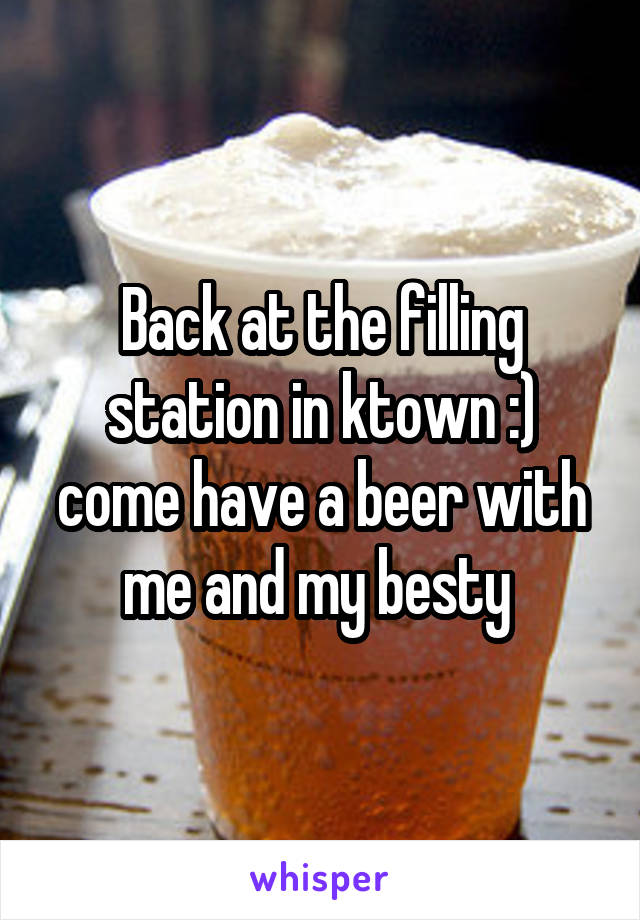 Back at the filling station in ktown :) come have a beer with me and my besty