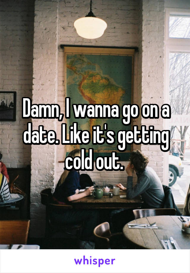 Damn, I wanna go on a date. Like it's getting cold out.