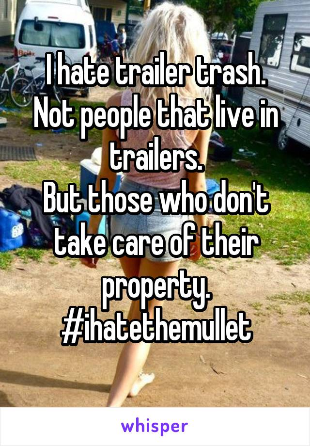 I hate trailer trash. Not people that live in trailers. But those who don't take care of their property. #ihatethemullet