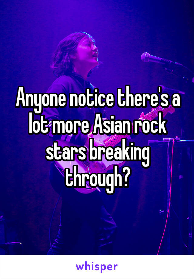 Anyone notice there's a lot more Asian rock stars breaking through?