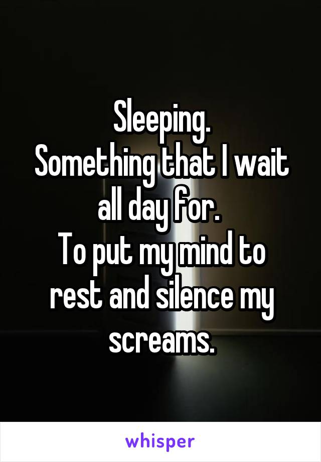 Sleeping. Something that I wait all day for.  To put my mind to rest and silence my screams.