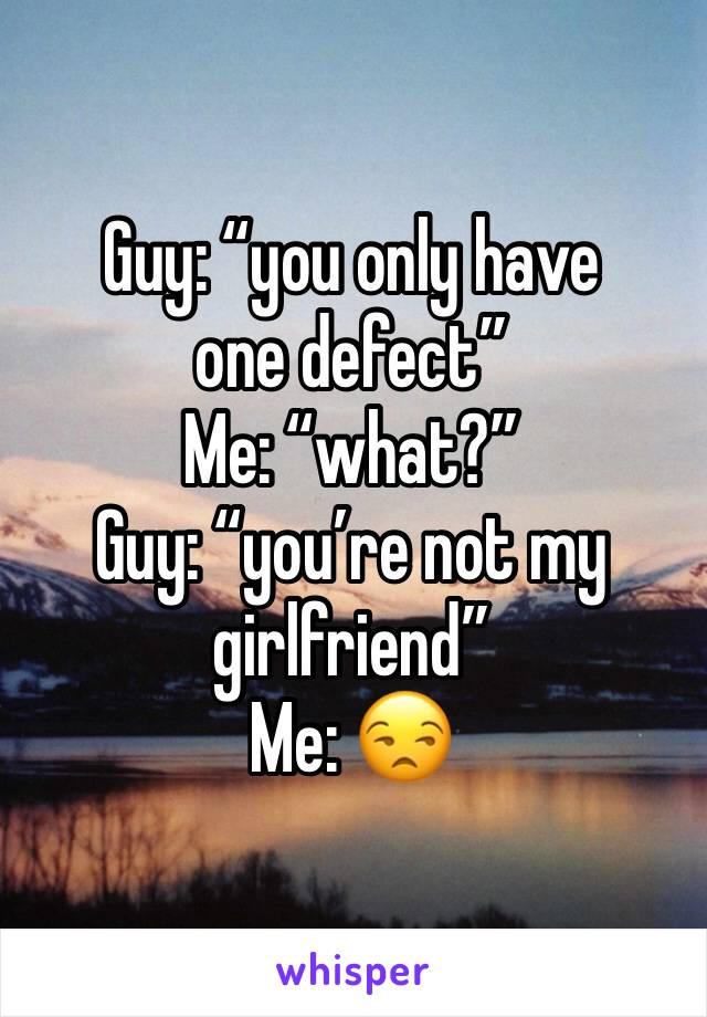 "Guy: ""you only have one defect"" Me: ""what?"" Guy: ""you're not my girlfriend"" Me: 😒"